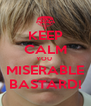 KEEP CALM YOU  MISERABLE BASTARD! - Personalised Poster A4 size