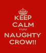 KEEP CALM YOU NAUGHTY CROW!! - Personalised Poster A4 size