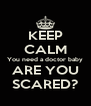 KEEP CALM You need a doctor baby ARE YOU SCARED? - Personalised Poster A4 size