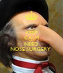 KEEP CALM YOU  NEED NOSE SURGERY  - Personalised Poster A4 size