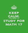 KEEP CALM. YOU NEED TO STUDY FOR MATH 17 - Personalised Poster A4 size
