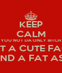 KEEP CALM YOU NOT DA ONLY BITCH WIT A CUTE FACE AND A FAT ASS - Personalised Poster A4 size