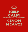 KEEP CALM YOU NOT UGLIER THAN KEVON NEAVES - Personalised Poster A4 size