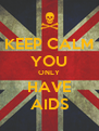 KEEP CALM YOU ONLY HAVE AIDS - Personalised Poster A4 size