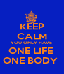 KEEP CALM YOU ONLY HAVE  ONE LIFE  ONE BODY  - Personalised Poster A4 size
