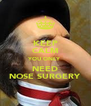 KEEP CALM YOU ONLY NEED NOSE SURGERY - Personalised Poster A4 size