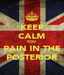 KEEP CALM YOU PAIN IN THE POSTERIOR - Personalised Poster A4 size