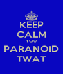 KEEP CALM YOU PARANOID TWAT - Personalised Poster A4 size