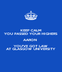 KEEP CALM YOU PASSED YOUR HIGHERS AARON  YOU'VE GOT LAW AT GLASGOW UNIVERSITY - Personalised Poster A4 size