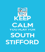 KEEP CALM YOU PLAY FOR SOUTH STIFFORD - Personalised Poster A4 size