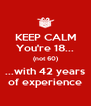 KEEP CALM You're 18... (not 60) ...with 42 years of experience - Personalised Poster A4 size