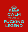 KEEP CALM YOU'RE  A  FUCKING LEGEND - Personalised Poster A4 size