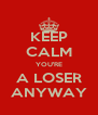 KEEP CALM YOU'RE A LOSER ANYWAY - Personalised Poster A4 size