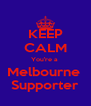 KEEP CALM You're a  Melbourne  Supporter - Personalised Poster A4 size