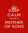 KEEP CALM YOU'RE A MOTHER OF SONS - Personalised Poster A4 size