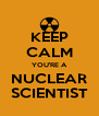 KEEP CALM YOU'RE A NUCLEAR SCIENTIST - Personalised Poster A4 size