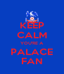 KEEP CALM YOU'RE A PALACE FAN - Personalised Poster A4 size