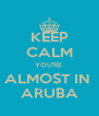 KEEP CALM YOU'RE  ALMOST IN  ARUBA - Personalised Poster A4 size