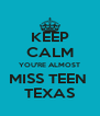 KEEP CALM YOU'RE ALMOST MISS TEEN  TEXAS - Personalised Poster A4 size
