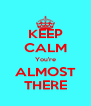 KEEP CALM You're ALMOST THERE - Personalised Poster A4 size