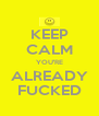 KEEP CALM YOU'RE ALREADY FUCKED - Personalised Poster A4 size