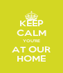 KEEP CALM YOU'RE AT OUR HOME - Personalised Poster A4 size