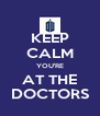 KEEP CALM YOU'RE AT THE DOCTORS - Personalised Poster A4 size