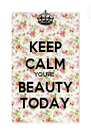 KEEP CALM YOU'RE  BEAUTY TODAY - Personalised Poster A4 size