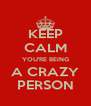 KEEP CALM YOU'RE BEING A CRAZY PERSON - Personalised Poster A4 size