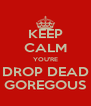 KEEP CALM YOU'RE DROP DEAD GOREGOUS - Personalised Poster A4 size