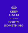 KEEP CALM YOU'RE FORTY SOMETHING - Personalised Poster A4 size