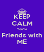 KEEP CALM You're Friends with ME - Personalised Poster A4 size