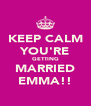 KEEP CALM YOU'RE GETTING MARRIED EMMA!! - Personalised Poster A4 size
