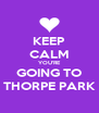KEEP CALM YOU'RE GOING TO THORPE PARK - Personalised Poster A4 size