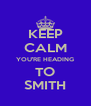 KEEP CALM YOU'RE HEADING TO SMITH - Personalised Poster A4 size