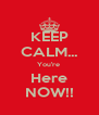 KEEP CALM... You're  Here NOW!! - Personalised Poster A4 size