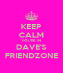 KEEP CALM YOU'RE IN DAVE'S FRIENDZONE - Personalised Poster A4 size