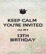 KEEP CALM  YOU'RE INVITED TO MY 13TH BIRTHDAY - Personalised Poster A4 size