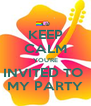 KEEP CALM YOU'RE INVITED TO  MY PARTY - Personalised Poster A4 size