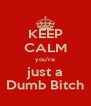 KEEP CALM you're just a Dumb Bitch - Personalised Poster A4 size