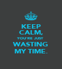 KEEP CALM, YOU'RE JUST WASTING MY TIME. - Personalised Poster A4 size