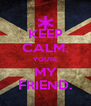 KEEP CALM. YOU'RE MY FRIEND. - Personalised Poster A4 size