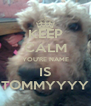 KEEP CALM YOU'RE NAME IS TOMMYYYY - Personalised Poster A4 size