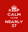 KEEP CALM YOU'RE NEARLY 27 - Personalised Poster A4 size