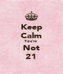 Keep Calm You're Not 21 - Personalised Poster A4 size