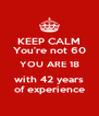 KEEP CALM You're not 60 YOU ARE 18 with 42 years of experience - Personalised Poster A4 size