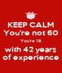 KEEP CALM You're not 60 You're 18 with 42 years of experience - Personalised Poster A4 size