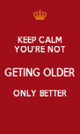 KEEP CALM YOU'RE NOT GETING OLDER ONLY BETTER  - Personalised Poster A4 size