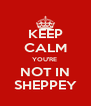 KEEP CALM YOU'RE  NOT IN SHEPPEY - Personalised Poster A4 size