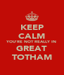 KEEP CALM YOU'RE NOT REALLY IN GREAT TOTHAM - Personalised Poster A4 size